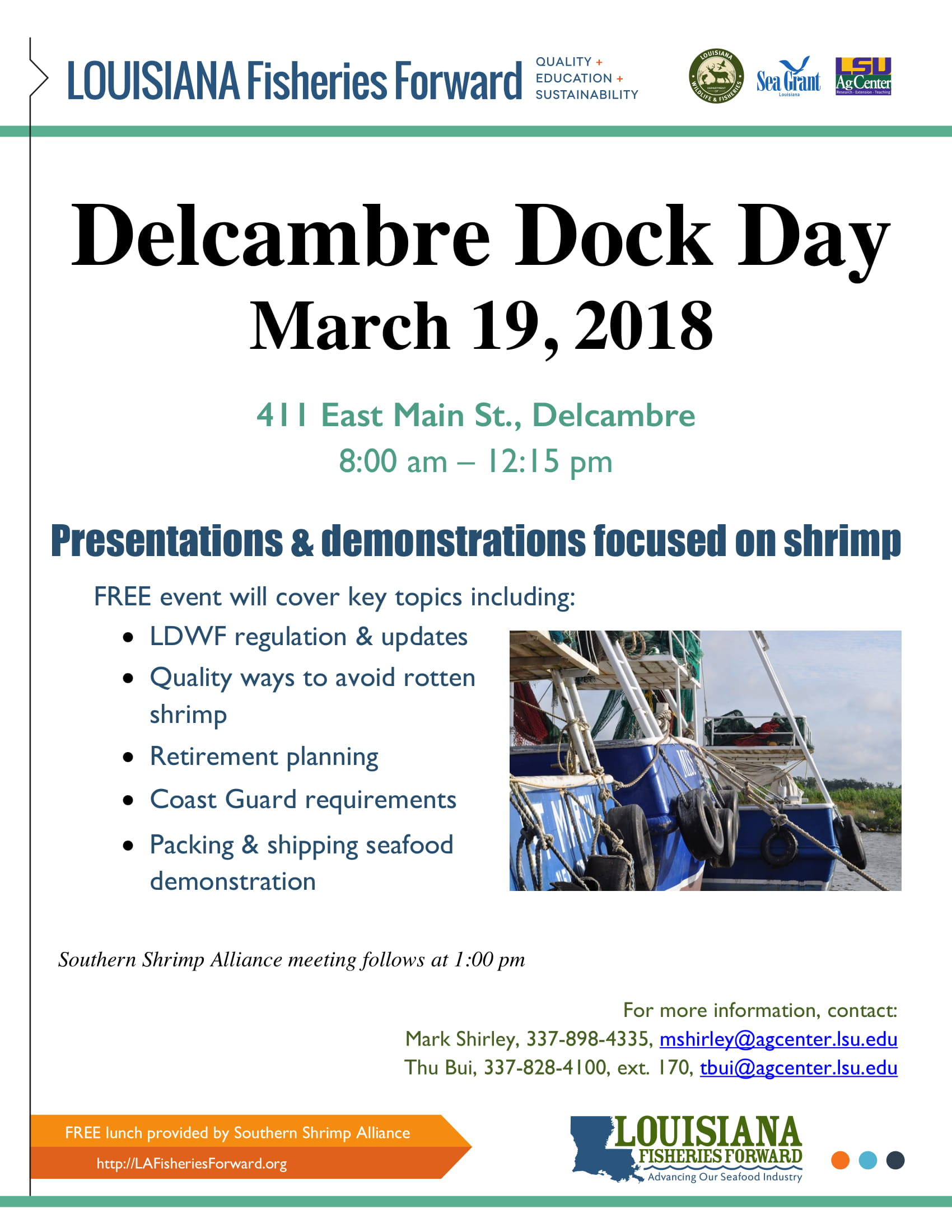 Delcambre Dock Day March 19, 2018 411 East Main St., Delcambre 8:00 am – 12:15 pm Presentations & demonstrations focused on shrimp FREE event will cover key topics including: • LDWF regulation & updates • Quality ways to avoid rotten shrimp • Retirement planning • Coast Guard requirements • Packing & shipping seafood demonstration Southern Shrimp Alliance meeting follows at 1:00 pm For more information, contact: Mark Shirley, 337-898-4335, mshirley@agcenter.lsu.edu Thu Bui, 337-828-4100, ext. 170, tbui@agcenter.lsu.edu FREE lunch provided by Southern Shrimp Alliance http://LAFisheriesForward.org