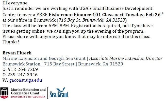 Free Fishermen Finance 101 Class. Next Tuesday, February 26 at UGA's Small Business Development Center (715 Bay St. Brunswick, GA 31523) from 6PM-8PM. Registration required at gacoast.uga.edu or call Bryan Fluech at 912-264-7269.